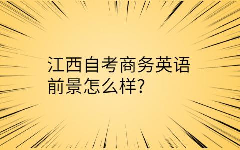 江西自考商务英语前景怎么样?