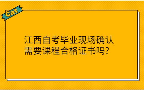 江西自考毕业现场确认需要课程合格证书吗?