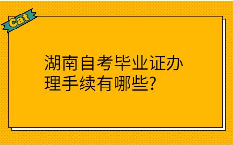 湖南自考毕业证办理手续有哪些?